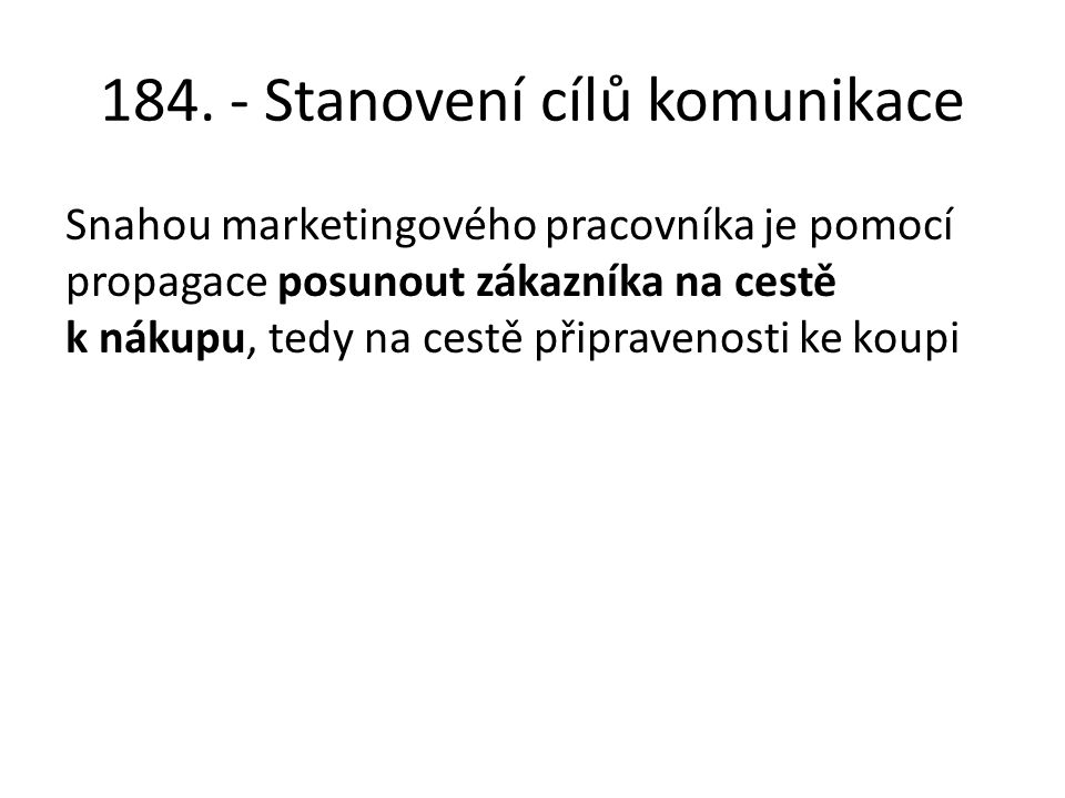 184. - Stanovení cílů komunikace Snahou marketingového pracovníka je pomocí propagace posunout zákazníka na cestě k nákupu, tedy na cestě připravenost