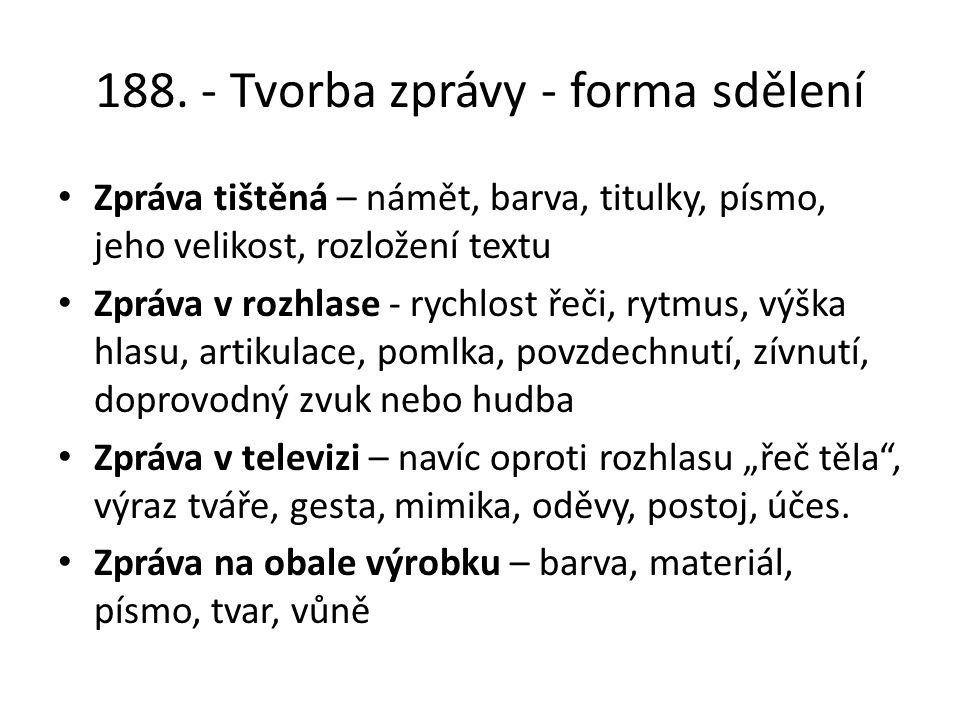 188. - Tvorba zprávy - forma sdělení Zpráva tištěná – námět, barva, titulky, písmo, jeho velikost, rozložení textu Zpráva v rozhlase - rychlost řeči,