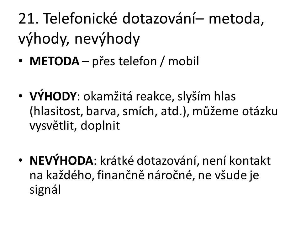 21. Telefonické dotazování– metoda, výhody, nevýhody METODA – přes telefon / mobil VÝHODY: okamžitá reakce, slyším hlas (hlasitost, barva, smích, atd.