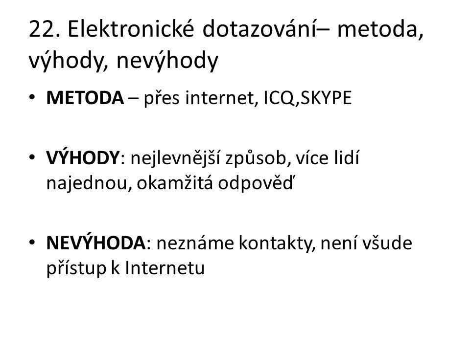 22. Elektronické dotazování– metoda, výhody, nevýhody METODA – přes internet, ICQ,SKYPE VÝHODY: nejlevnější způsob, více lidí najednou, okamžitá odpov