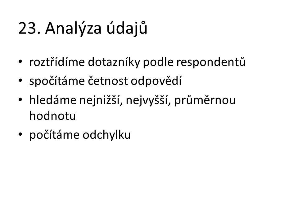 23. Analýza údajů roztřídíme dotazníky podle respondentů spočítáme četnost odpovědí hledáme nejnižší, nejvyšší, průměrnou hodnotu počítáme odchylku
