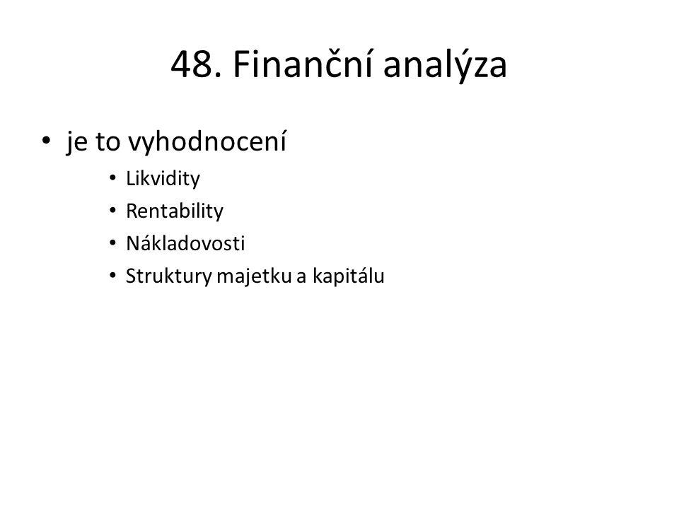 48. Finanční analýza je to vyhodnocení Likvidity Rentability Nákladovosti Struktury majetku a kapitálu