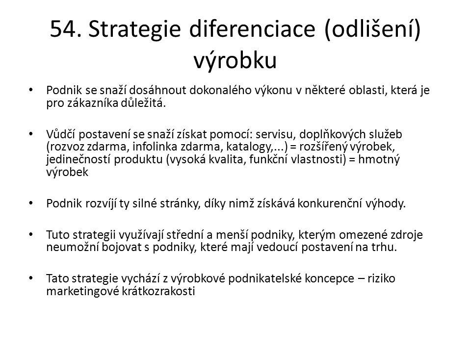 54. Strategie diferenciace (odlišení) výrobku Podnik se snaží dosáhnout dokonalého výkonu v některé oblasti, která je pro zákazníka důležitá. Vůdčí po