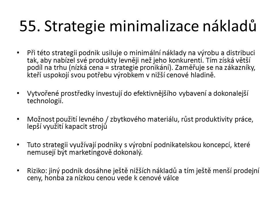 55. Strategie minimalizace nákladů Při této strategii podnik usiluje o minimální náklady na výrobu a distribuci tak, aby nabízel své produkty levněji