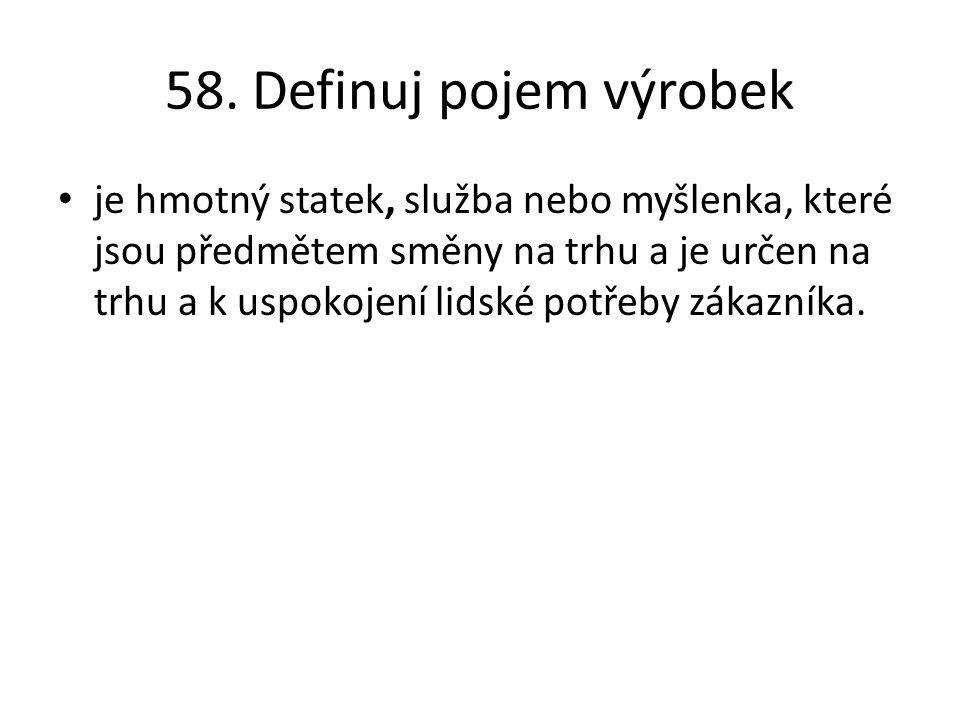 58. Definuj pojem výrobek je hmotný statek, služba nebo myšlenka, které jsou předmětem směny na trhu a je určen na trhu a k uspokojení lidské potřeby