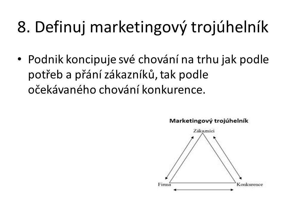 8. Definuj marketingový trojúhelník Podnik koncipuje své chování na trhu jak podle potřeb a přání zákazníků, tak podle očekávaného chování konkurence.