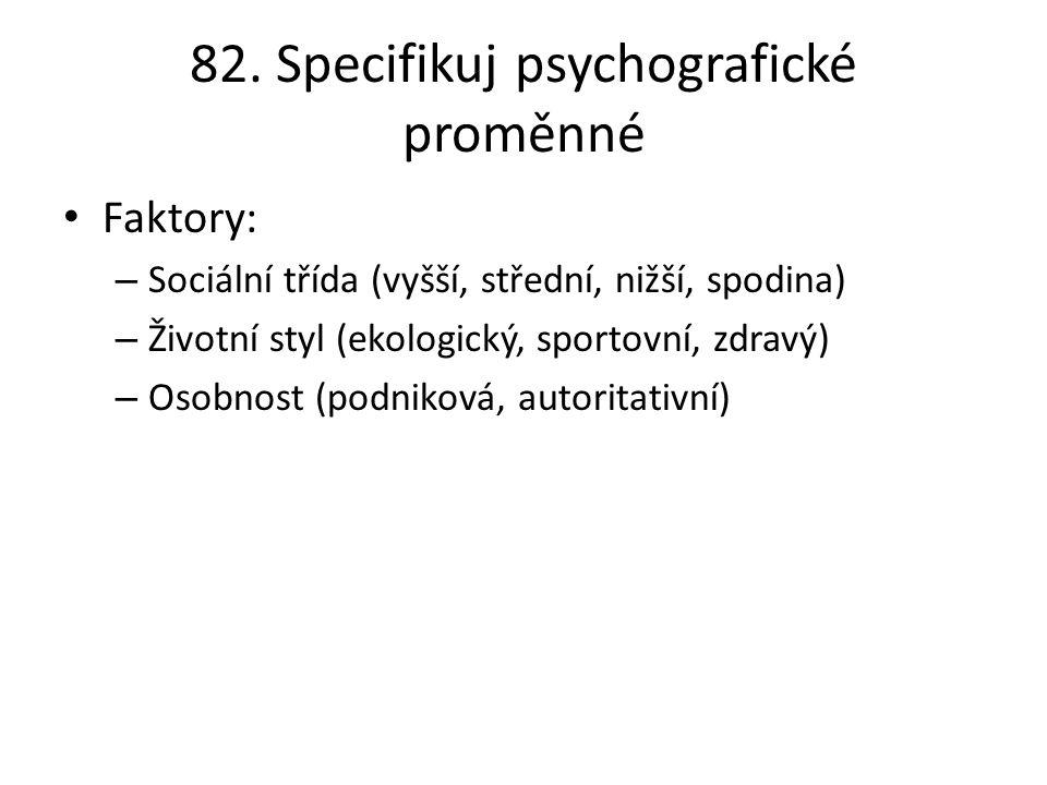 82. Specifikuj psychografické proměnné Faktory: – Sociální třída (vyšší, střední, nižší, spodina) – Životní styl (ekologický, sportovní, zdravý) – Oso