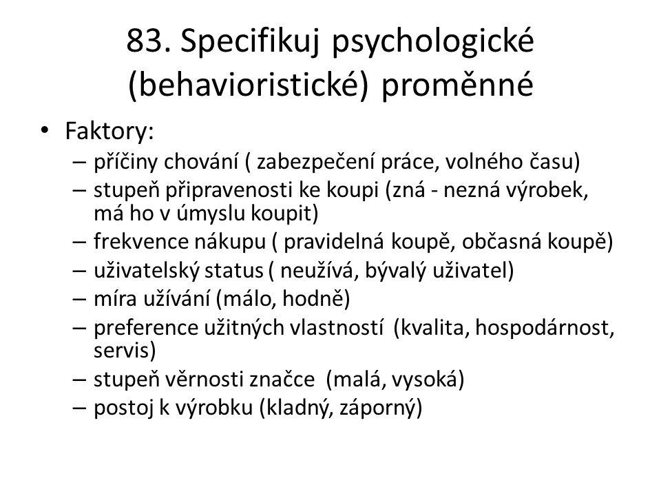 83. Specifikuj psychologické (behavioristické) proměnné Faktory: – příčiny chování ( zabezpečení práce, volného času) – stupeň připravenosti ke koupi