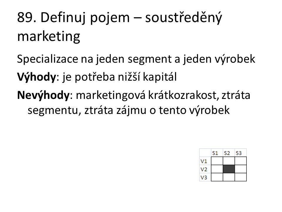 89. Definuj pojem – soustředěný marketing Specializace na jeden segment a jeden výrobek Výhody: je potřeba nižší kapitál Nevýhody: marketingová krátko