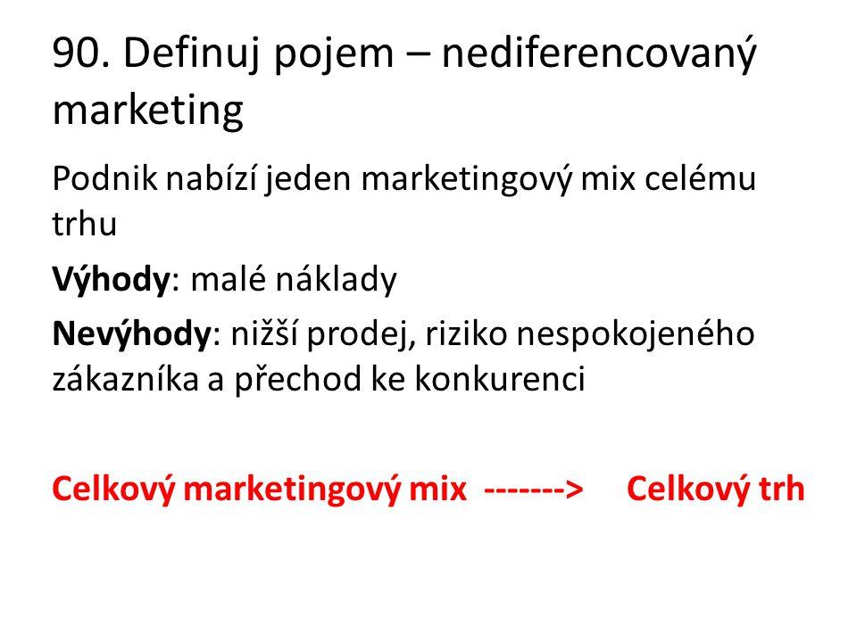 90. Definuj pojem – nediferencovaný marketing Podnik nabízí jeden marketingový mix celému trhu Výhody: malé náklady Nevýhody: nižší prodej, riziko nes