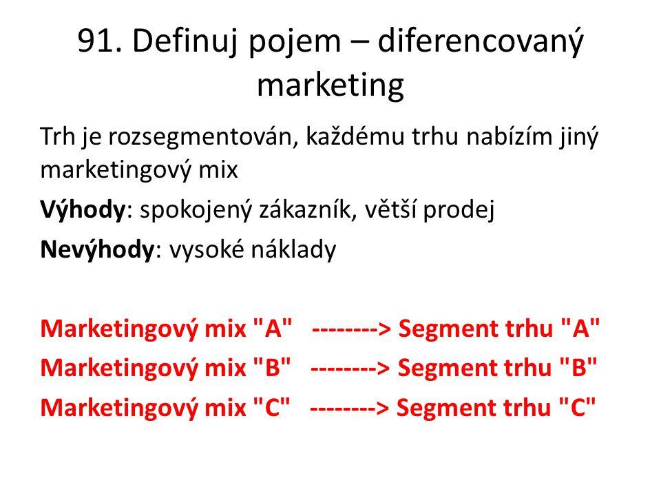 91. Definuj pojem – diferencovaný marketing Trh je rozsegmentován, každému trhu nabízím jiný marketingový mix Výhody: spokojený zákazník, větší prodej