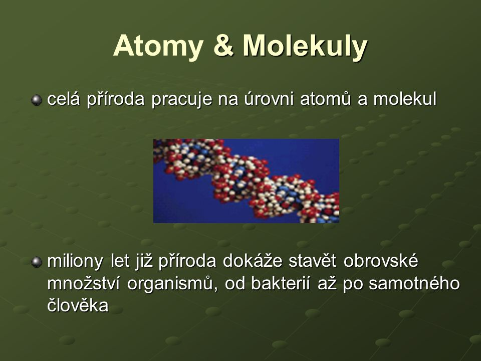 & Molekuly Atomy & Molekuly celá příroda pracuje na úrovni atomů a molekul miliony let již příroda dokáže stavět obrovské množství organismů, od bakte