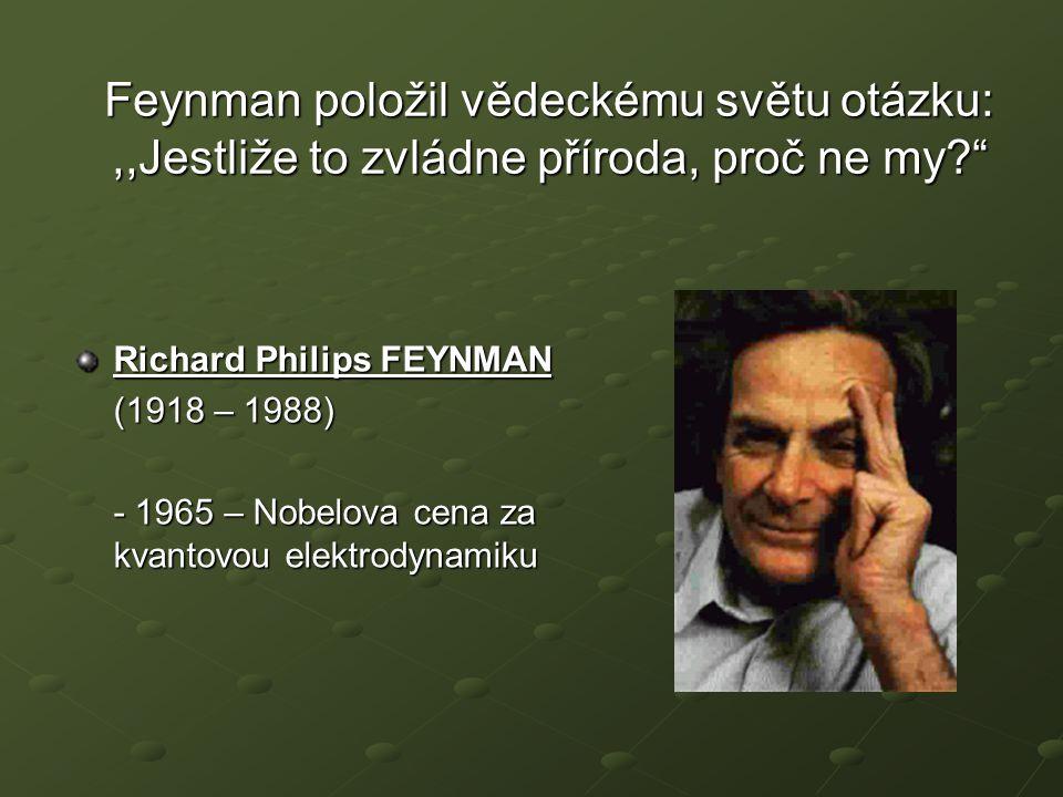 """Feynman položil vědeckému světu otázku:,,Jestliže to zvládne příroda, proč ne my?"""" Richard Philips FEYNMAN (1918 – 1988) - 1965 – Nobelova cena za kva"""