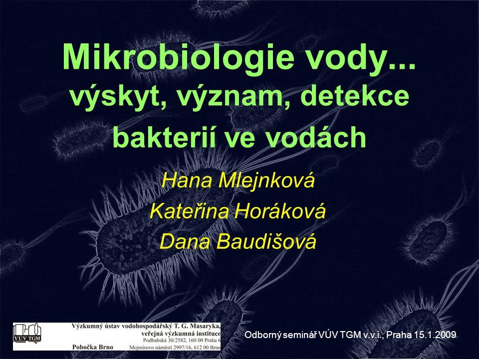 Mikrobiologie vody... výskyt, význam, detekce bakterií ve vodách Hana Mlejnková Kateřina Horáková Dana Baudišová Odborný seminář VÚV TGM v.v.i., Praha