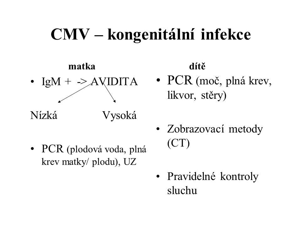 CMV – kongenitální infekce IgM + -> AVIDITA Nízká Vysoká PCR (plodová voda, plná krev matky/ plodu), UZ PCR (moč, plná krev, likvor, stěry) Zobrazovac