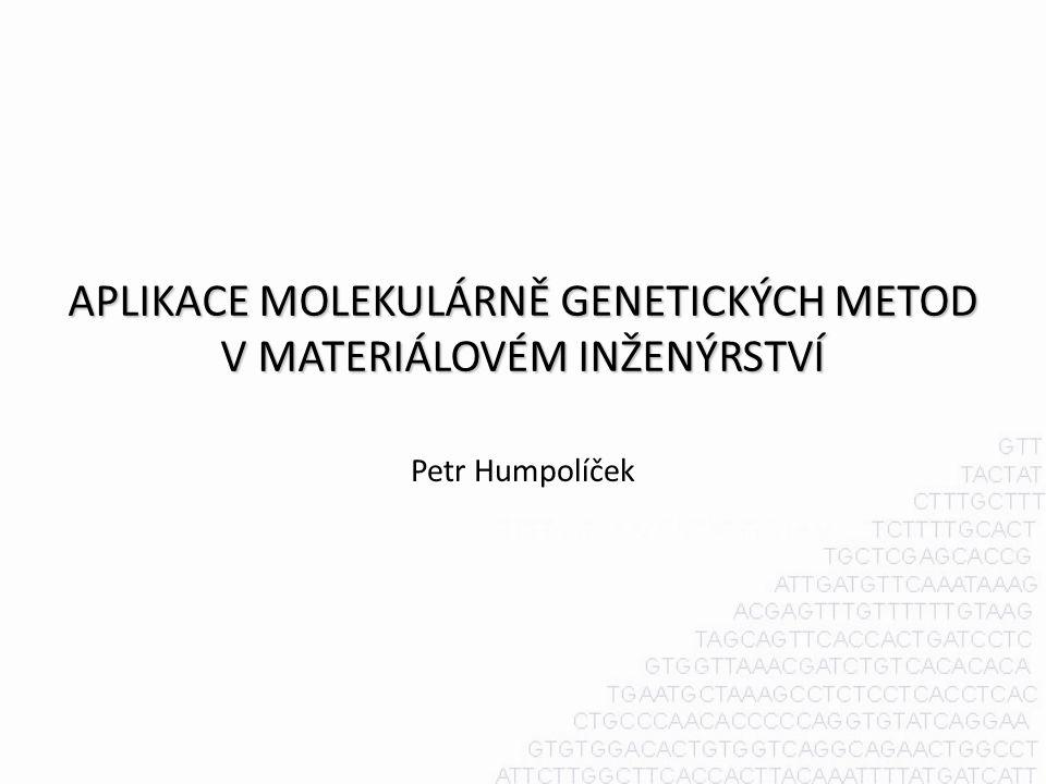 APLIKACE MOLEKULÁRNĚ GENETICKÝCH METOD V MATERIÁLOVÉM INŽENÝRSTVÍ Petr Humpolíček