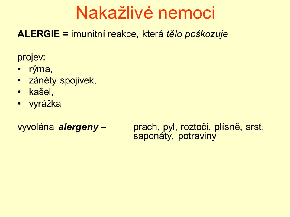 Nakažlivé nemoci ALERGIE = imunitní reakce, která tělo poškozuje projev: rýma, záněty spojivek, kašel, vyrážka vyvolána alergeny – prach, pyl, roztoči