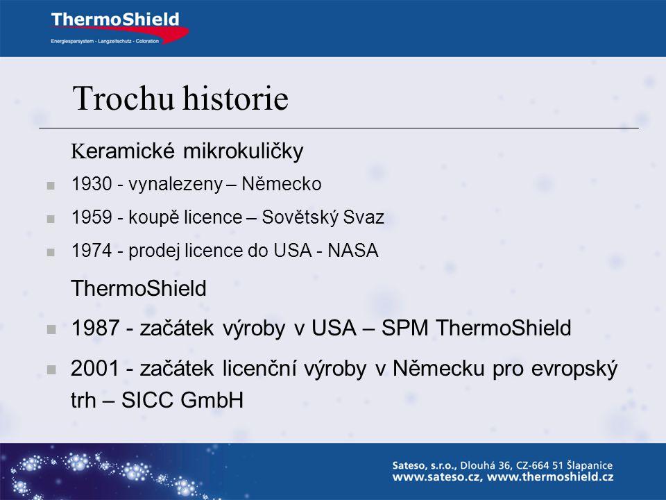 Trochu historie K eramické mikrokuličky 1930 - vynalezeny – Německo 1959 - koupě licence – Sovětský Svaz 1974 - prodej licence do USA - NASA ThermoShield 1987 - začátek výroby v USA – SPM ThermoShield 2001 - začátek licenční výroby v Německu pro evropský trh – SICC GmbH