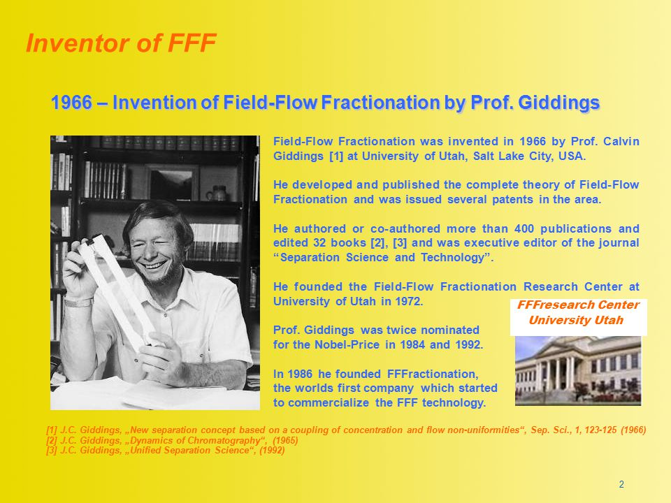 """1966 – Invention of Field-Flow Fractionation by Prof. Giddings Inventor of FFF [1] J.C. Giddings, """"New separation concept based on a coupling of conce"""