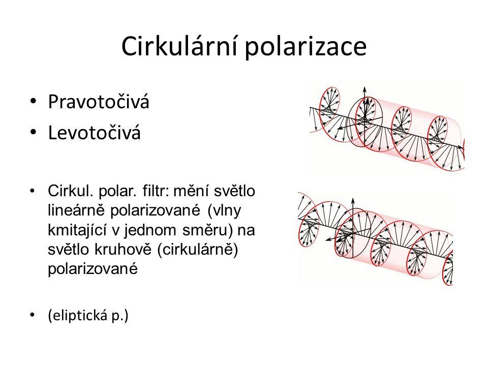 Cirkulární polarizace Pravotočivá Levotočivá Cirkul. polar. filtr: mění světlo lineárně polarizované (vlny kmitající v jednom směru) na světlo kruhově
