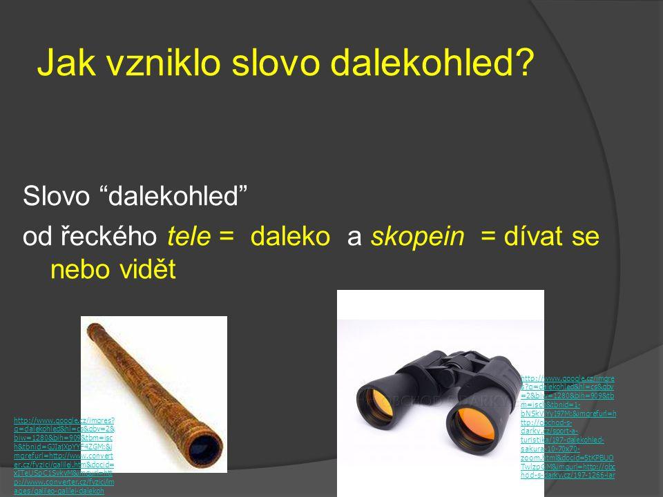 """Jak vzniklo slovo dalekohled? Slovo """"dalekohled"""" od řeckého tele = daleko a skopein = dívat se nebo vidět http://www.google.cz/imgres? q=dalekohled&hl"""