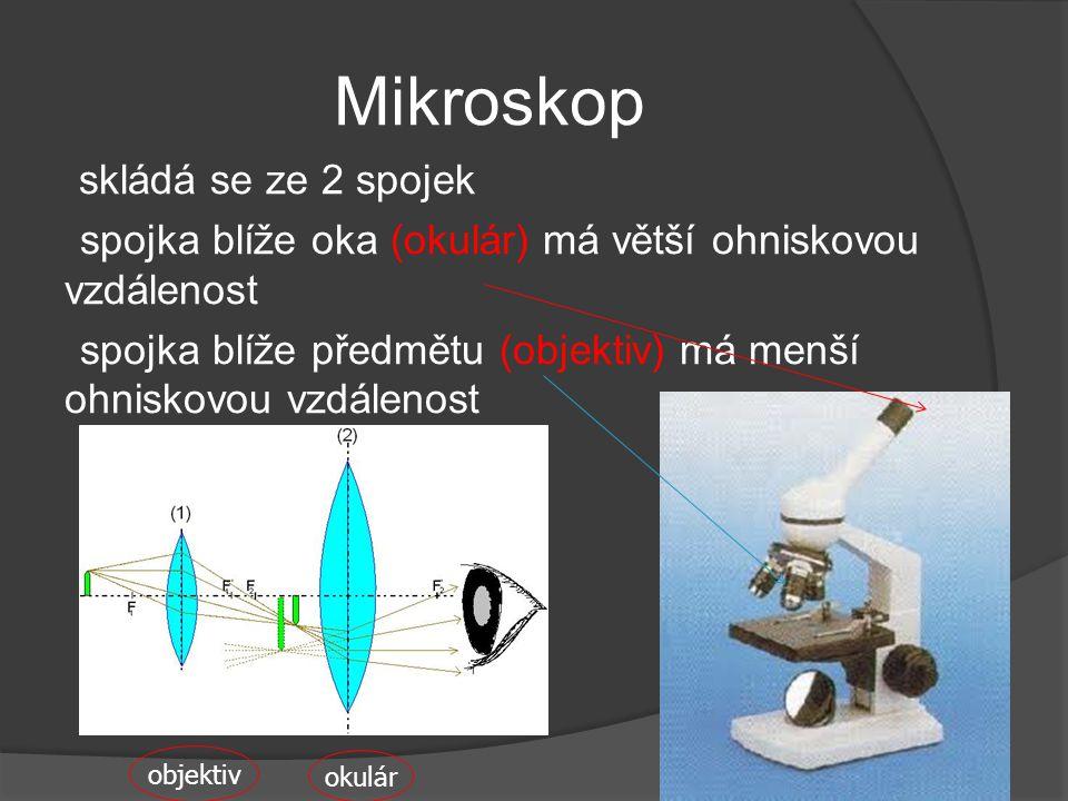Mikroskop skládá se ze 2 spojek spojka blíže oka (okulár) má větší ohniskovou vzdálenost spojka blíže předmětu (objektiv) má menší ohniskovou vzdáleno