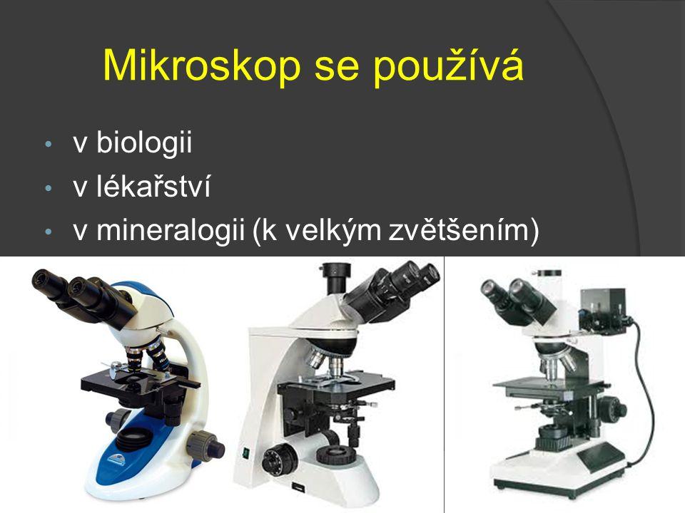 Mikroskop se používá v biologii v lékařství v mineralogii (k velkým zvětšením) http://www.int racomicro.cz/p rodukty/studen tsky- biologicky- mikrosko
