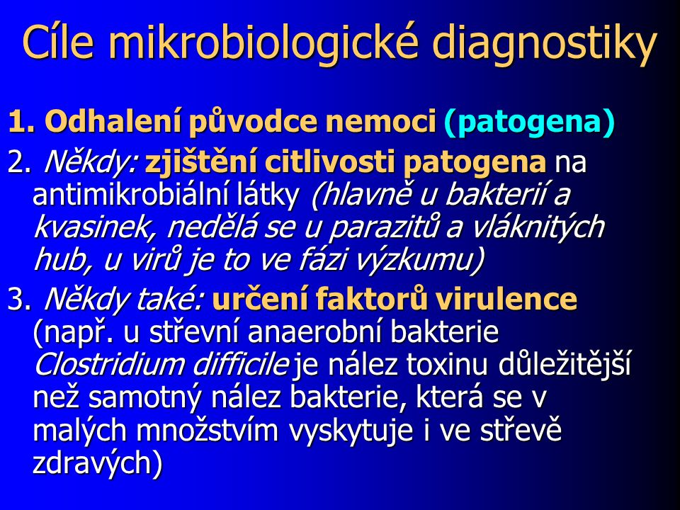 Cíle mikrobiologické diagnostiky 1. Odhalení původce nemoci (patogena) 2. Někdy: zjištění citlivosti patogena na antimikrobiální látky (hlavně u bakte