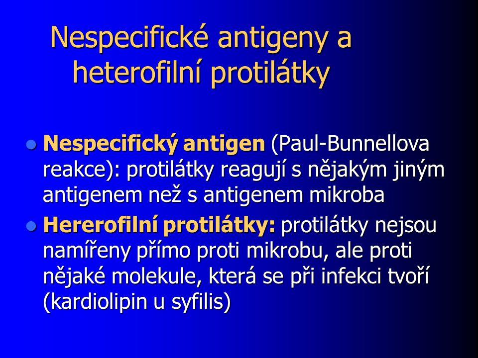 Nespecifické antigeny a heterofilní protilátky Nespecifický antigen (Paul-Bunnellova reakce): protilátky reagují s nějakým jiným antigenem než s antigenem mikroba Nespecifický antigen (Paul-Bunnellova reakce): protilátky reagují s nějakým jiným antigenem než s antigenem mikroba Hererofilní protilátky: protilátky nejsou namířeny přímo proti mikrobu, ale proti nějaké molekule, která se při infekci tvoří (kardiolipin u syfilis) Hererofilní protilátky: protilátky nejsou namířeny přímo proti mikrobu, ale proti nějaké molekule, která se při infekci tvoří (kardiolipin u syfilis)