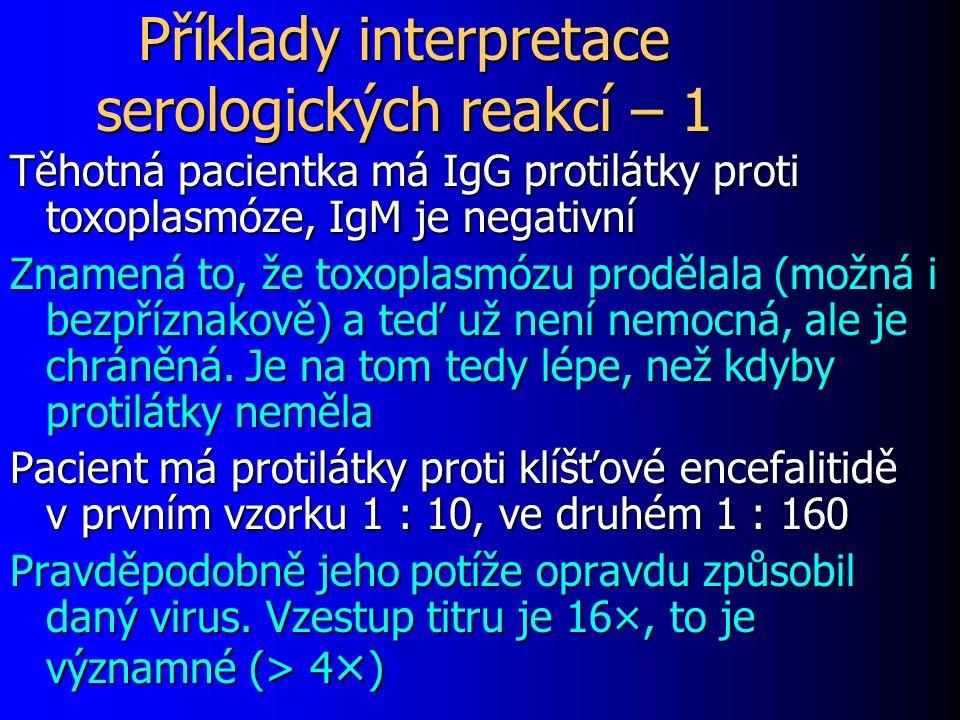 Příklady interpretace serologických reakcí – 1 Těhotná pacientka má IgG protilátky proti toxoplasmóze, IgM je negativní Znamená to, že toxoplasmózu prodělala (možná i bezpříznakově) a teď už není nemocná, ale je chráněná.