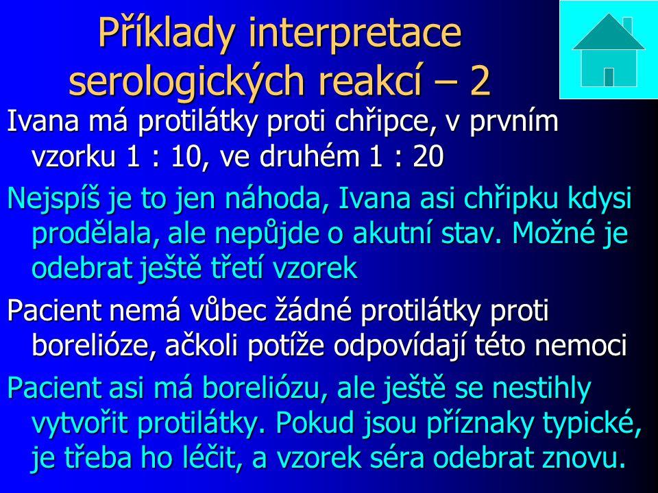 Příklady interpretace serologických reakcí – 2 Ivana má protilátky proti chřipce, v prvním vzorku 1 : 10, ve druhém 1 : 20 Nejspíš je to jen náhoda, Ivana asi chřipku kdysi prodělala, ale nepůjde o akutní stav.