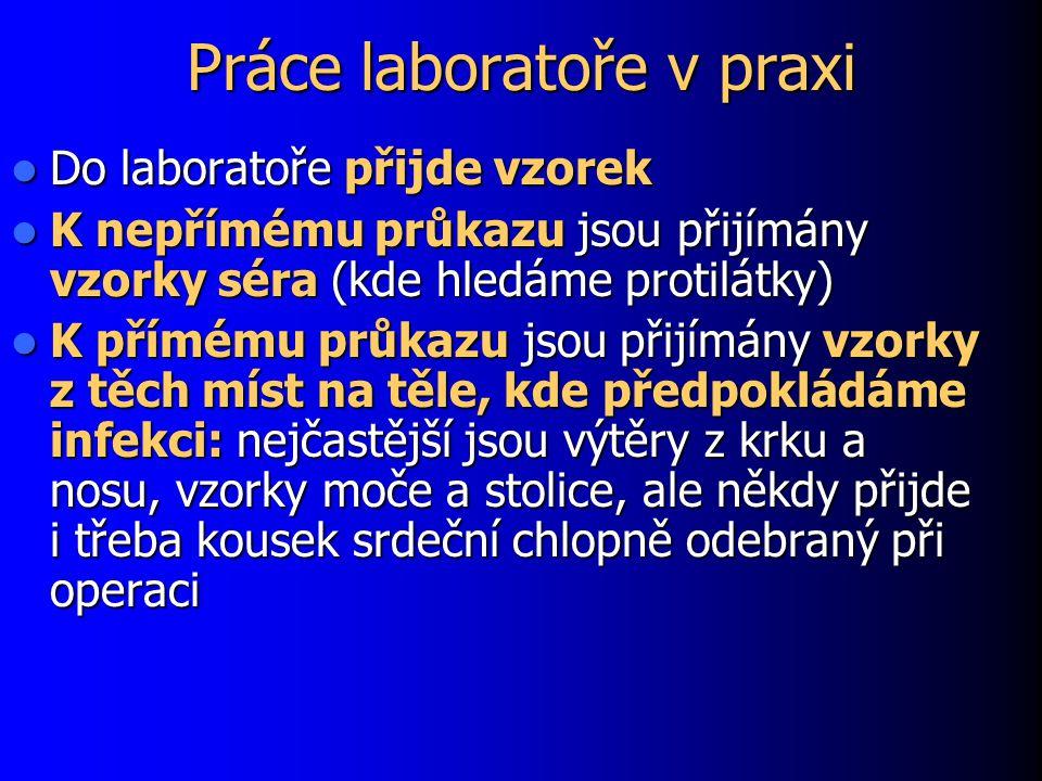 Práce laboratoře v praxi Do laboratoře přijde vzorek Do laboratoře přijde vzorek K nepřímému průkazu jsou přijímány vzorky séra (kde hledáme protilátky) K nepřímému průkazu jsou přijímány vzorky séra (kde hledáme protilátky) K přímému průkazu jsou přijímány vzorky z těch míst na těle, kde předpokládáme infekci: nejčastější jsou výtěry z krku a nosu, vzorky moče a stolice, ale někdy přijde i třeba kousek srdeční chlopně odebraný při operaci K přímému průkazu jsou přijímány vzorky z těch míst na těle, kde předpokládáme infekci: nejčastější jsou výtěry z krku a nosu, vzorky moče a stolice, ale někdy přijde i třeba kousek srdeční chlopně odebraný při operaci