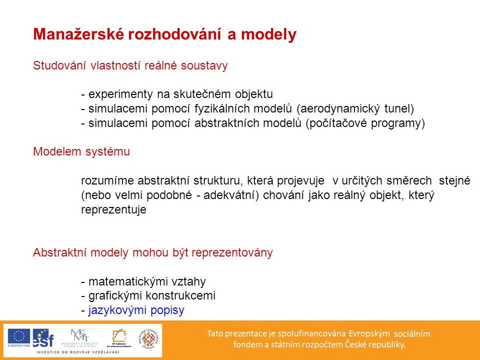 Manažerské rozhodování a modely Studování vlastností reálné soustavy - experimenty na skutečném objektu - simulacemi pomocí fyzikálních modelů (aerodynamický tunel) - simulacemi pomocí abstraktních modelů (počítačové programy) Modelem systému rozumíme abstraktní strukturu, která projevuje v určitých směrech stejné (nebo velmi podobné - adekvátní) chování jako reálný objekt, který reprezentuje Abstraktní modely mohou být reprezentovány - matematickými vztahy - grafickými konstrukcemi - jazykovými popisy