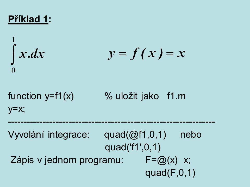 Příklad 1: function y=f1(x) % uložit jako f1.m y=x; ---------------------------------------------------------------- Vyvolání integrace: quad(@f1,0,1)