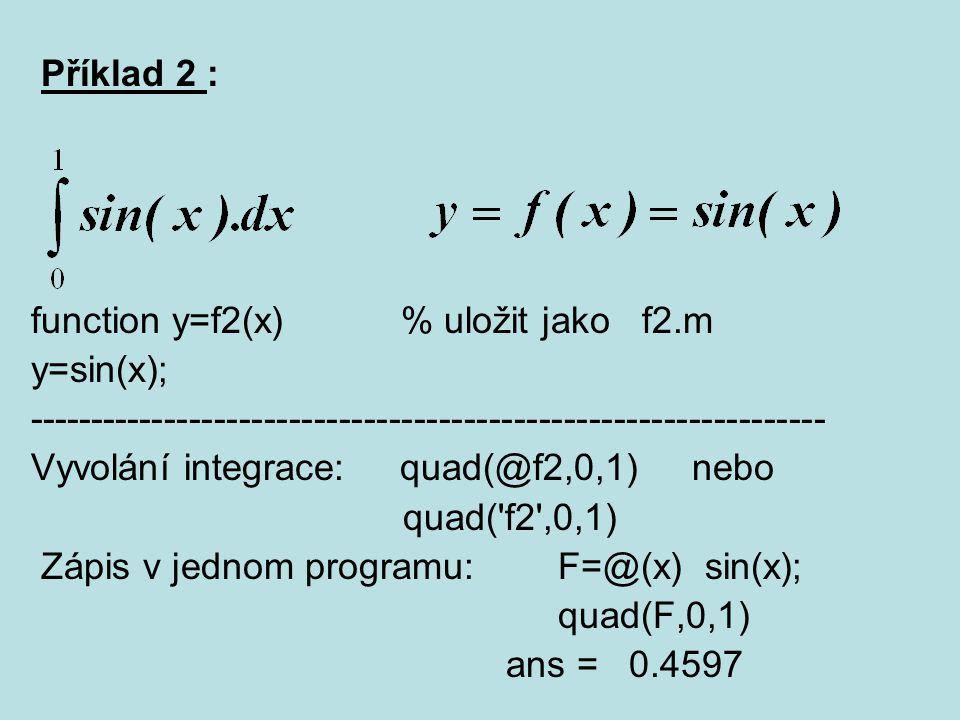 Příklad 2 : function y=f2(x) % uložit jako f2.m y=sin(x); ---------------------------------------------------------------- Vyvolání integrace: quad(@f
