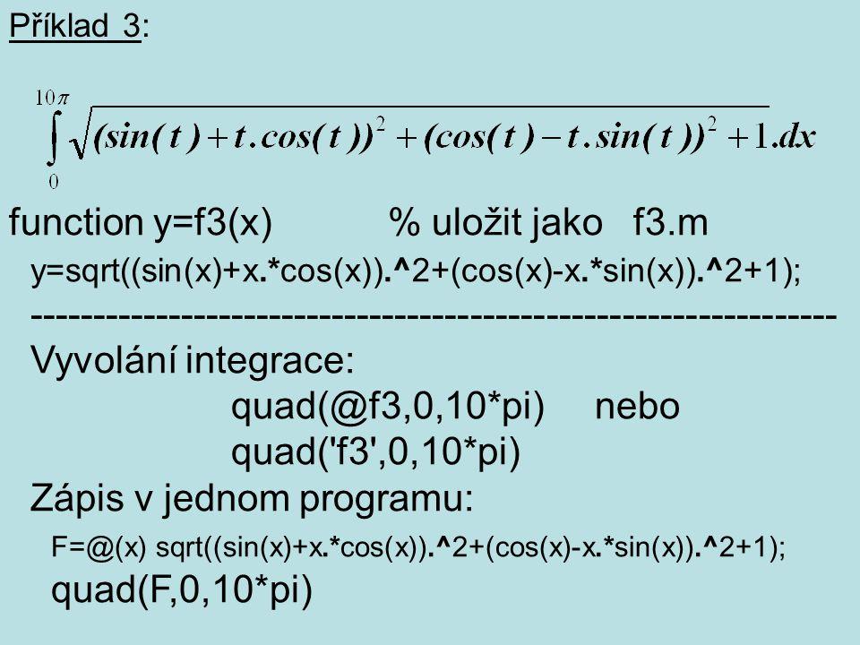 Příklad 3: function y=f3(x) % uložit jako f3.m y=sqrt((sin(x)+x.*cos(x)).^2+(cos(x)-x.*sin(x)).^2+1); ------------------------------------------------