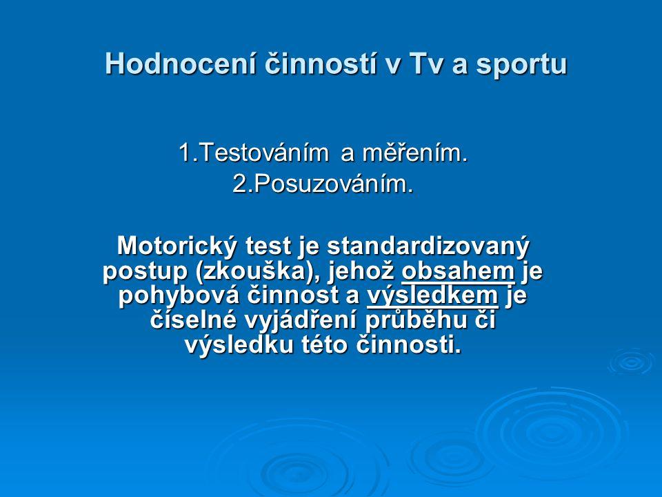Hodnocení činností v Tv a sportu 1.Testováním a měřením. 2.Posuzováním. Motorický test je standardizovaný postup (zkouška), jehož obsahem je pohybová