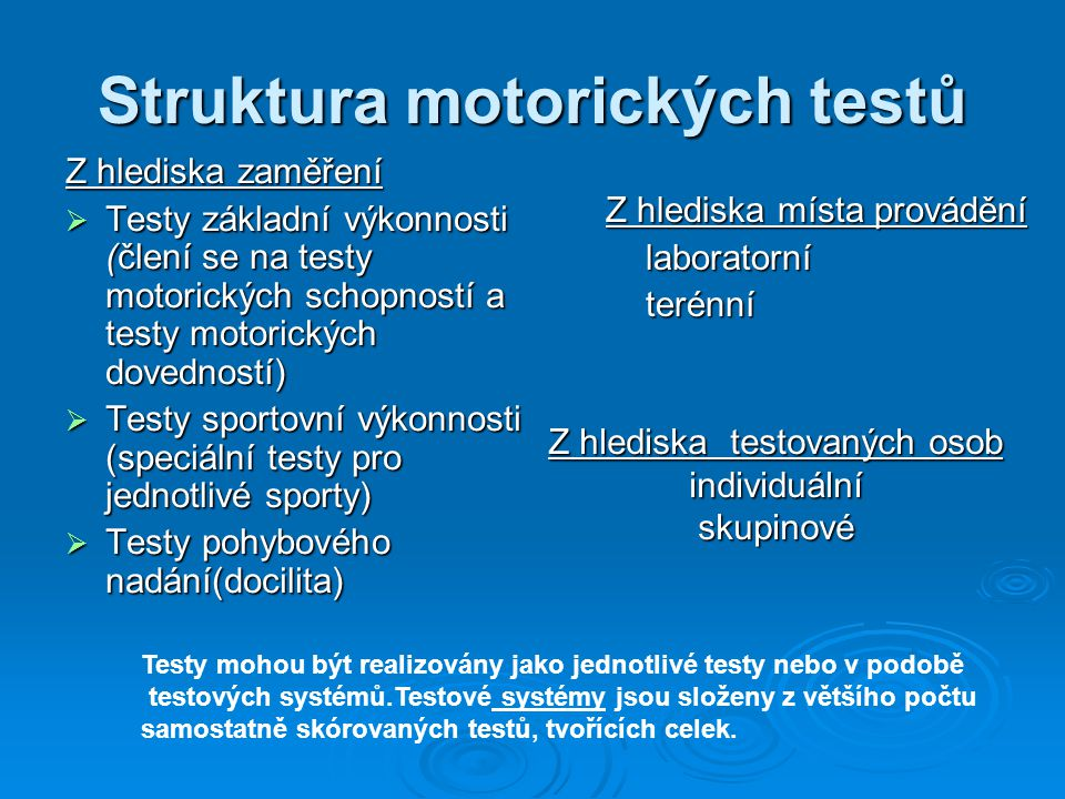 Struktura motorických testů Z hlediska zaměření  Testy základní výkonnosti (člení se na testy motorických schopností a testy motorických dovedností)  Testy sportovní výkonnosti (speciální testy pro jednotlivé sporty)  Testy pohybového nadání(docilita) Z hlediska místa provádění laboratorníterénní Z hlediska testovaných osob individuálnískupinové Testy mohou být realizovány jako jednotlivé testy nebo v podobě testových systémů.Testové systémy jsou složeny z většího počtu samostatně skórovaných testů, tvořících celek.