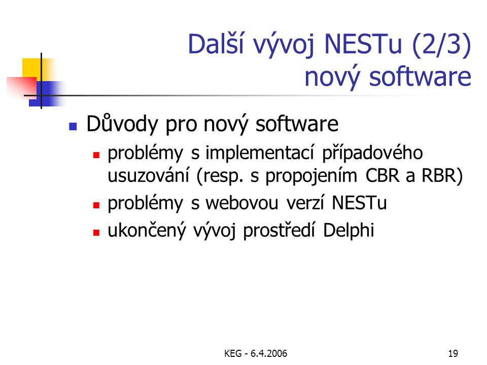 KEG - 6.4.200619 Další vývoj NESTu (2/3) nový software Důvody pro nový software problémy s implementací případového usuzování (resp. s propojením CBR