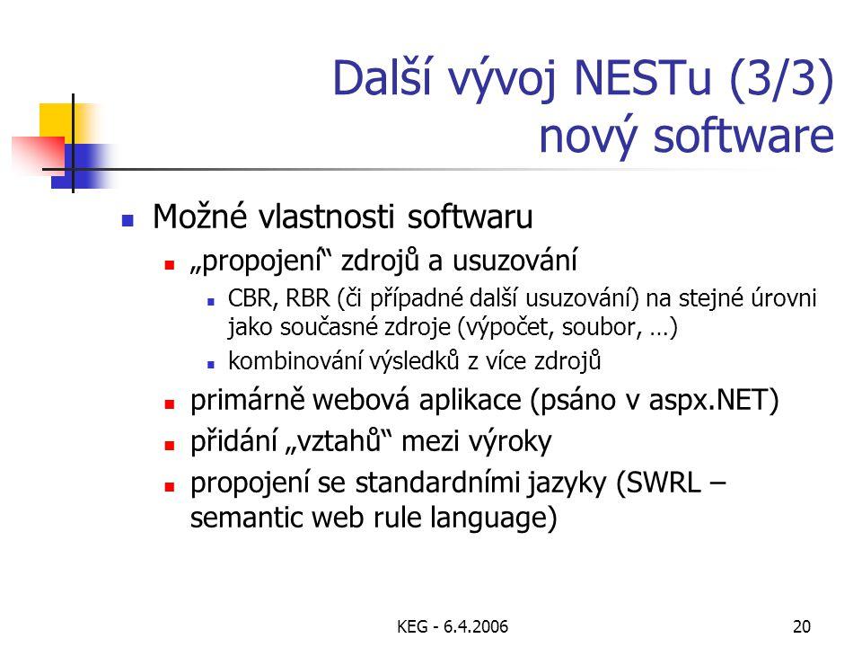 """KEG - 6.4.200620 Další vývoj NESTu (3/3) nový software Možné vlastnosti softwaru """"propojení zdrojů a usuzování CBR, RBR (či případné další usuzování) na stejné úrovni jako současné zdroje (výpočet, soubor, …) kombinování výsledků z více zdrojů primárně webová aplikace (psáno v aspx.NET) přidání """"vztahů mezi výroky propojení se standardními jazyky (SWRL – semantic web rule language)"""
