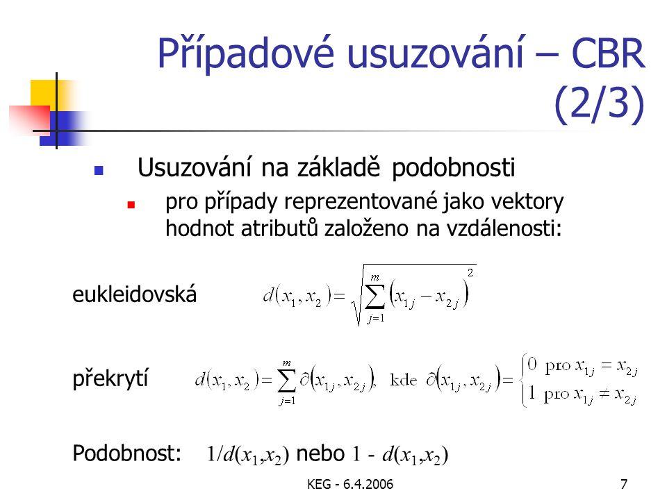 KEG - 6.4.20067 Případové usuzování – CBR (2/3) Usuzování na základě podobnosti pro případy reprezentované jako vektory hodnot atributů založeno na vzdálenosti: eukleidovská překrytí Podobnost: 1/d(x 1,x 2 ) nebo 1 - d(x 1,x 2 )