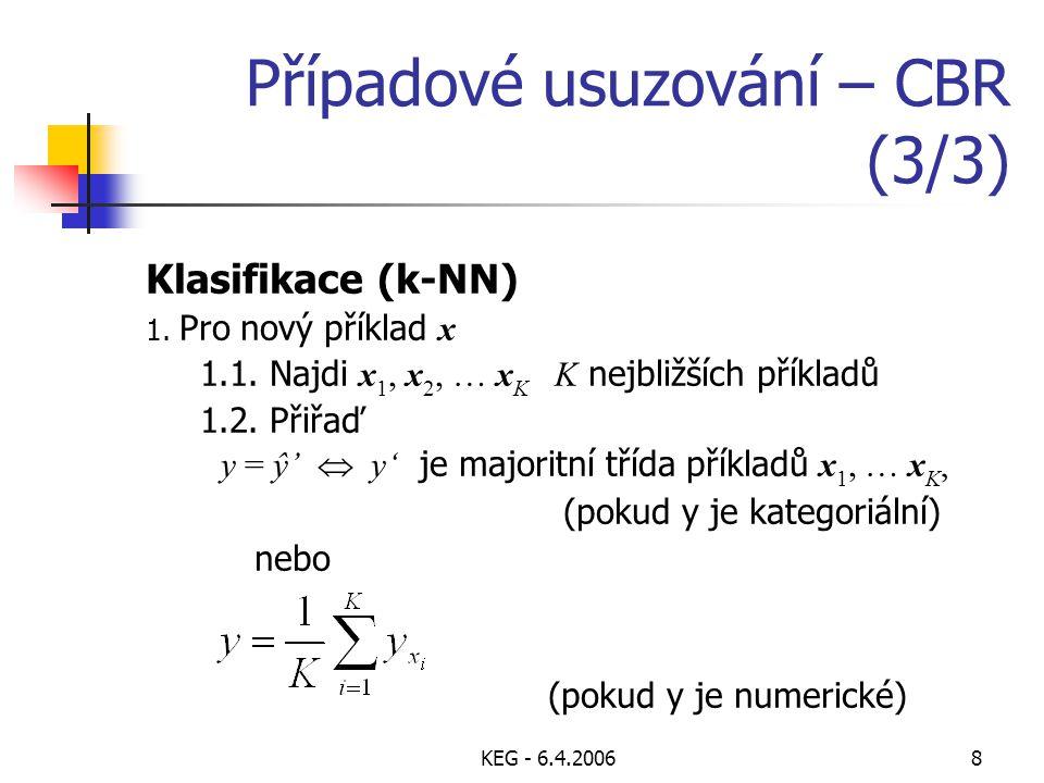 KEG - 6.4.20068 Případové usuzování – CBR (3/3) Klasifikace (k-NN) 1. Pro nový příklad x 1.1. Najdi x 1, x 2, … x K K nejbližších příkladů 1.2. Přiřaď