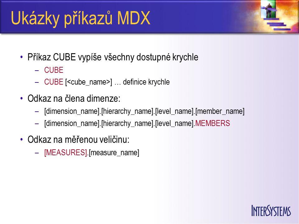 Ukázky příkazů MDX Příkaz CUBE vypíše všechny dostupné krychle –CUBE –CUBE [ ] … definice krychle Odkaz na člena dimenze: –[dimension_name].[hierarchy