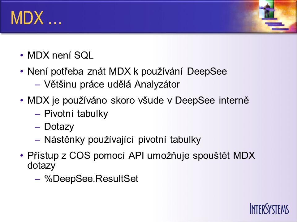 MDX … MDX není SQL Není potřeba znát MDX k používání DeepSee –Většinu práce udělá Analyzátor MDX je používáno skoro všude v DeepSee interně –Pivotní tabulky –Dotazy –Nástěnky používající pivotní tabulky Přístup z COS pomocí API umožňuje spouštět MDX dotazy –%DeepSee.ResultSet