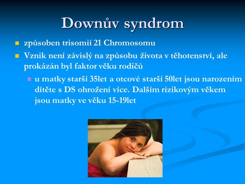 Downův syndrom způsoben trisomií 21 Chromosomu Vznik není závislý na způsobu života v těhotenství, ale prokázán byl faktor věku rodičů u matky starší 35let a otcové starší 50let jsou narozením dítěte s DS ohrožení více.