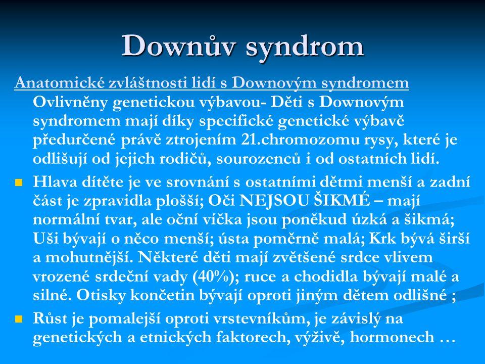 Downův syndrom Anatomické zvláštnosti lidí s Downovým syndromem Ovlivněny genetickou výbavou- Děti s Downovým syndromem mají díky specifické genetické výbavě předurčené právě ztrojením 21.chromozomu rysy, které je odlišují od jejich rodičů, sourozenců i od ostatních lidí.