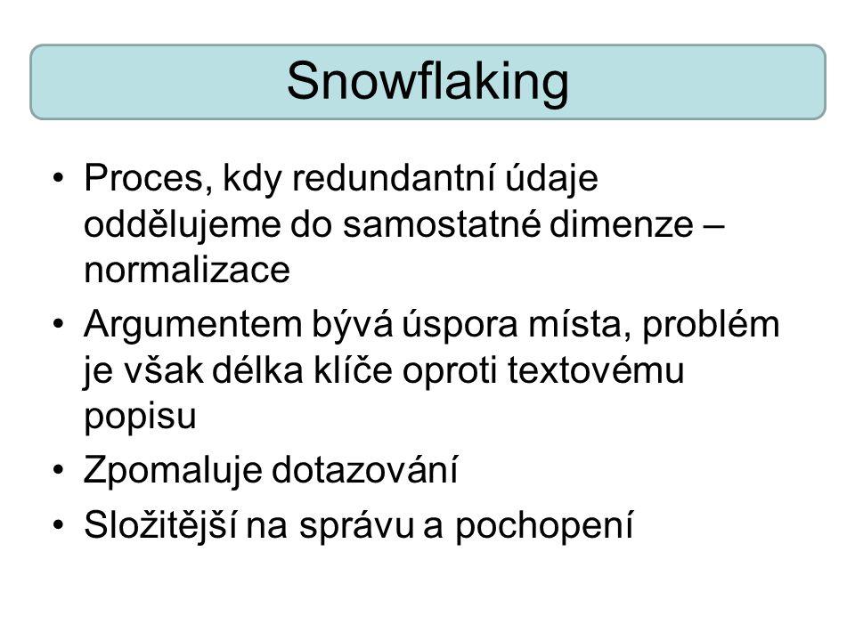 Snowflaking Proces, kdy redundantní údaje oddělujeme do samostatné dimenze – normalizace Argumentem bývá úspora místa, problém je však délka klíče oproti textovému popisu Zpomaluje dotazování Složitější na správu a pochopení