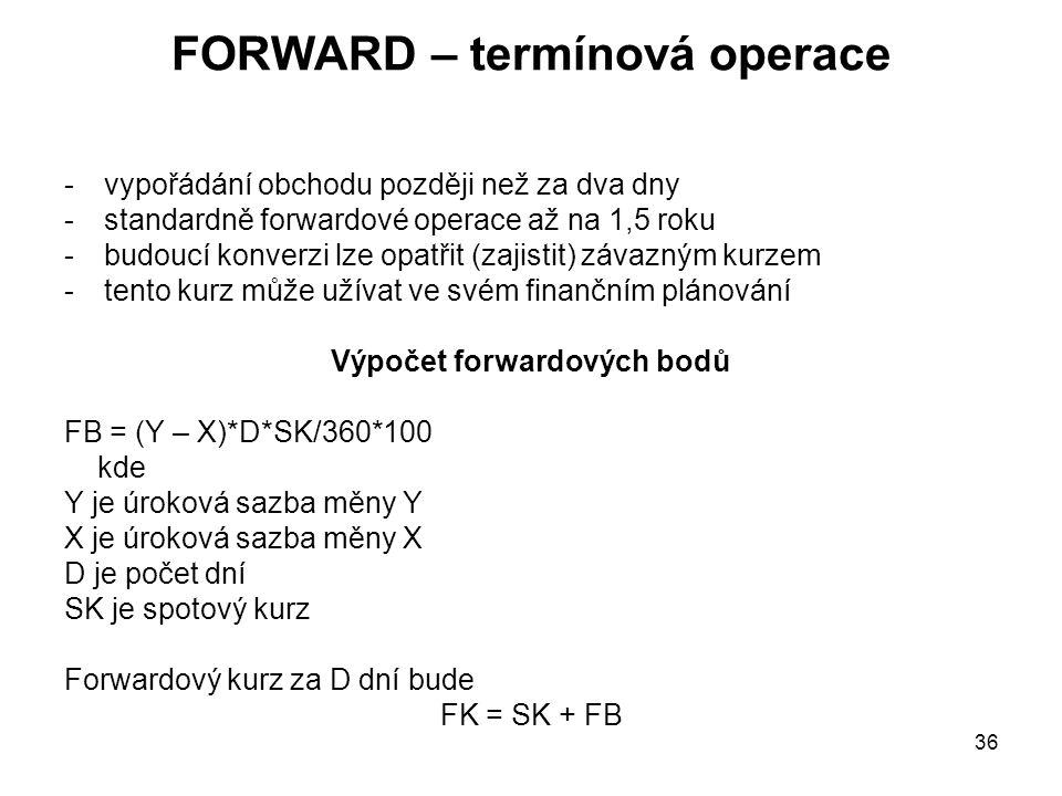 36 FORWARD – termínová operace -vypořádání obchodu později než za dva dny -standardně forwardové operace až na 1,5 roku -budoucí konverzi lze opatřit