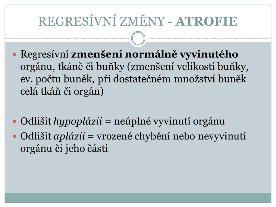 REGRESÍVNÍ ZMĚNY - ATROFIE Regresívní zmenšení normálně vyvinutého orgánu, tkáně či buňky (zmenšení velikosti buňky, ev. počtu buněk, při dostatečném