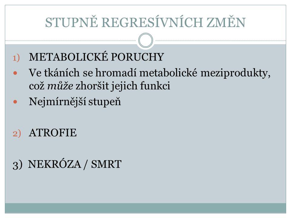 STUPNĚ REGRESÍVNÍCH ZMĚN 1) METABOLICKÉ PORUCHY Ve tkáních se hromadí metabolické meziprodukty, což může zhoršit jejich funkci Nejmírnější stupeň 2) A